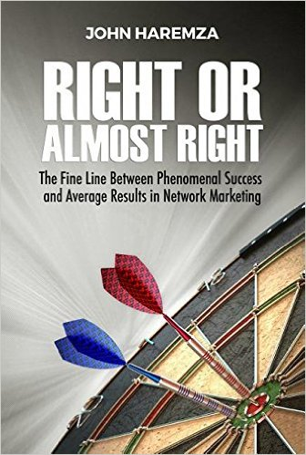 Right or Almost Right: The Fine Line Between Phenomenal Success and Average Results in Network Marketing by John Haremza