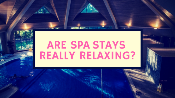 Spa Stays: Are They Really That Relaxing?