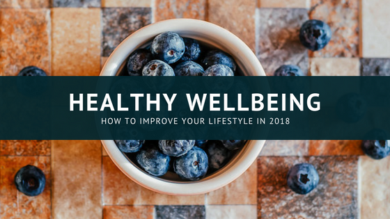 Healthy Wellbeing: Three Ways to Improve Your Lifestyle in 2018