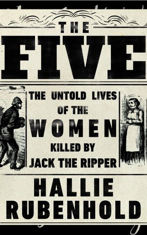 The Five by Hallie Rubenhold is a historical account looking into the lives of the five women killed by Jack the Ripper