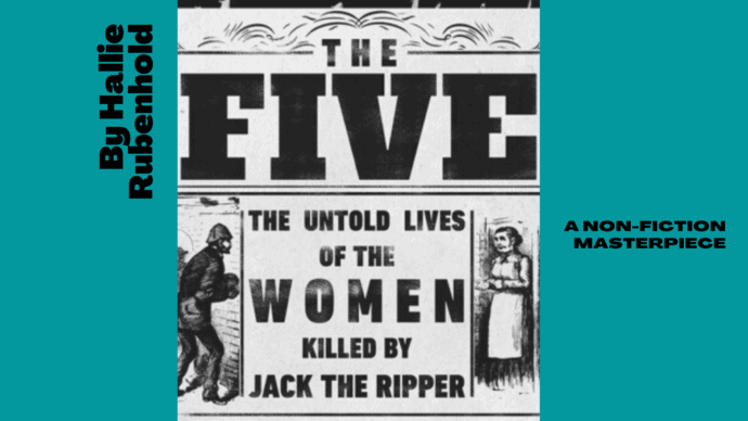 The Five by Hallie Rubenhold, is a non-fictional historical account of the five women murdered by Jack the Ripper