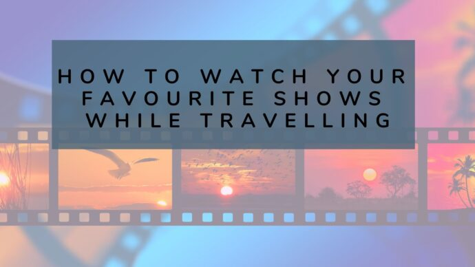 How to watch you favourite shows while travelling